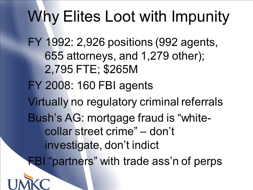 Why Elites Loot with Impunity FY 1992: 2,926 positions (992 agents, 655 attorneys, and 1,279 other); 2,795 FTE; $265M FY 2008: 160 FBI agents Virtually no regulatory criminal referrals Bush's AG: mortgage fraud is white- collar street crime – don't investigate, don't indict FBI partners with trade ass'n of perps