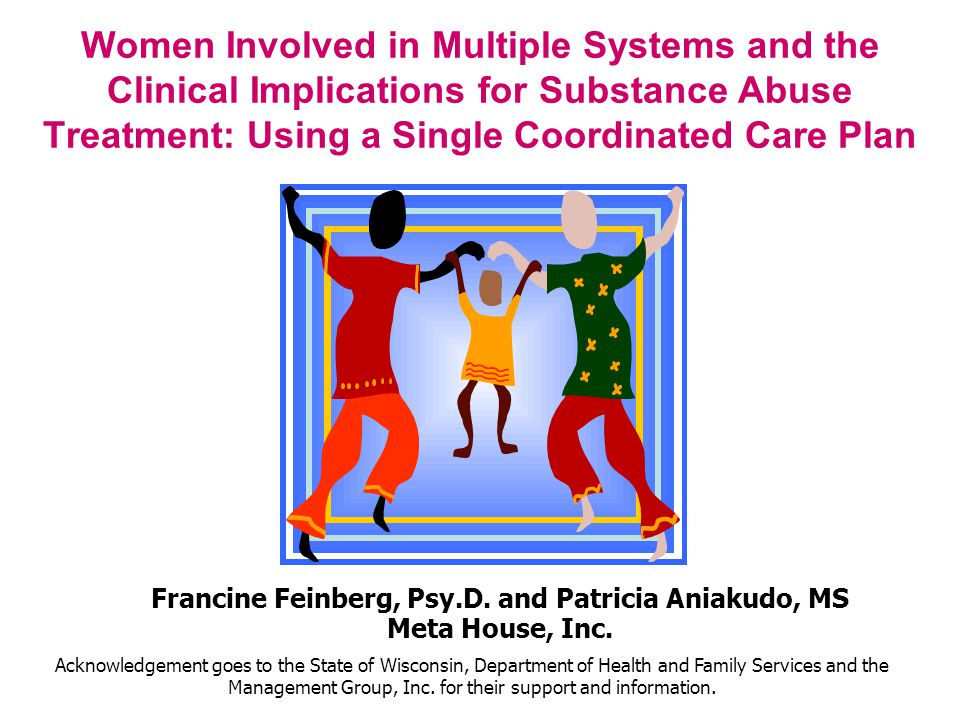 Women Involved in Multiple Systems and the Clinical Implications for Substance Abuse Treatment: Using a Single Coordinated Care Plan Francine Feinberg, Psy.D.