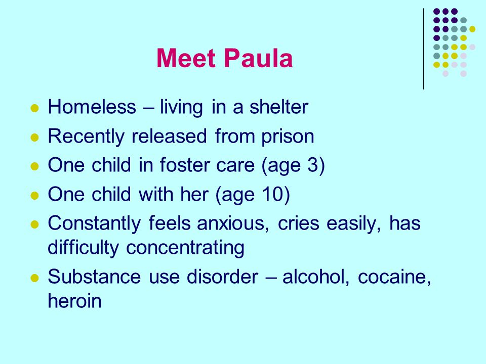 Meet Paula Homeless – living in a shelter Recently released from prison One child in foster care (age 3) One child with her (age 10) Constantly feels anxious, cries easily, has difficulty concentrating Substance use disorder – alcohol, cocaine, heroin