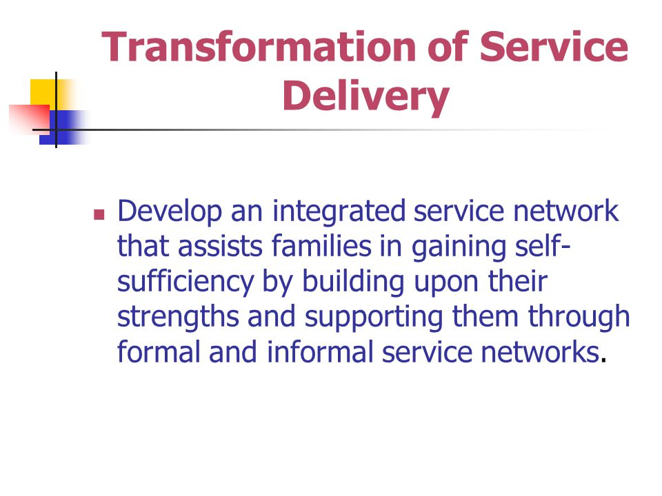 Transformation of Service Delivery Develop an integrated service network that assists families in gaining self- sufficiency by building upon their strengths and supporting them through formal and informal service networks.