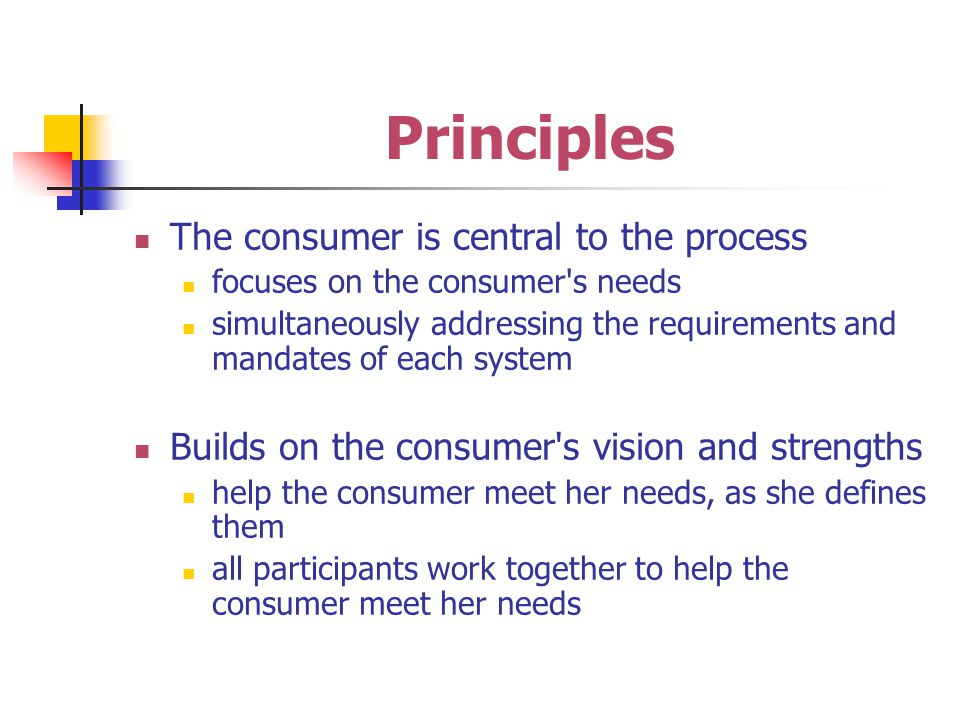 Principles The consumer is central to the process focuses on the consumer s needs simultaneously addressing the requirements and mandates of each system Builds on the consumer s vision and strengths help the consumer meet her needs, as she defines them all participants work together to help the consumer meet her needs