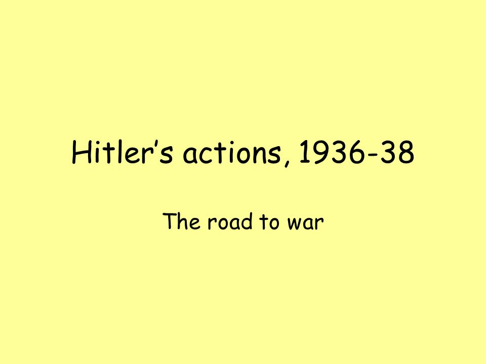 Hitler's actions, 1936-38 The road to war