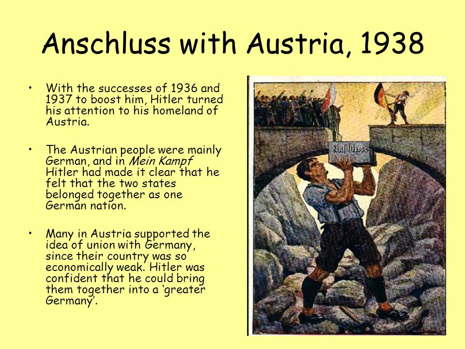 Anschluss with Austria, 1938 With the successes of 1936 and 1937 to boost him, Hitler turned his attention to his homeland of Austria.