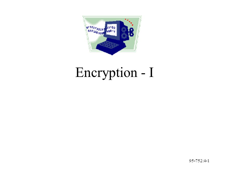 95-752:4-2 Definitions Plaintext: easy to understand form (original message) Ciphertext: difficult to understand form Encryption: encoding (plaintext -> ciphertext) Decryption: decoding (ciphertext -> plaintext) Cryptology: study of encryption Cryptography: use of encryption Cryptanalysis: breaking encryption