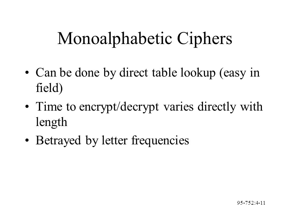95-752:4-11 Monoalphabetic Ciphers Can be done by direct table lookup (easy in field) Time to encrypt/decrypt varies directly with length Betrayed by