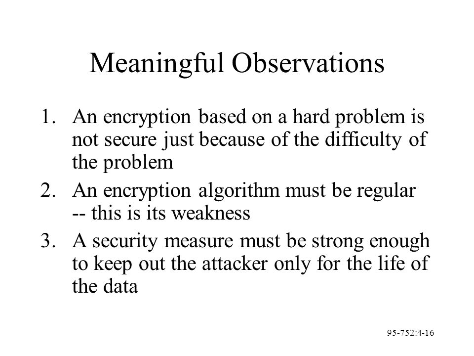 95-752:4-16 Meaningful Observations 1.An encryption based on a hard problem is not secure just because of the difficulty of the problem 2.An encryptio