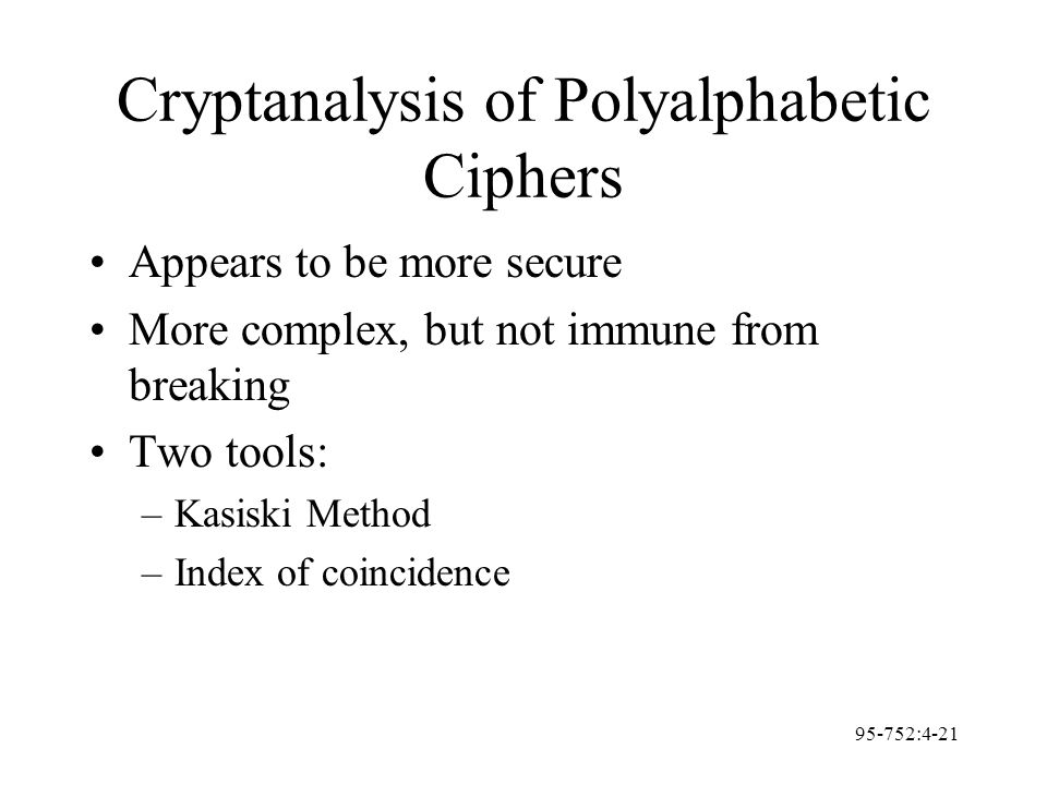 95-752:4-21 Cryptanalysis of Polyalphabetic Ciphers Appears to be more secure More complex, but not immune from breaking Two tools: –Kasiski Method –I