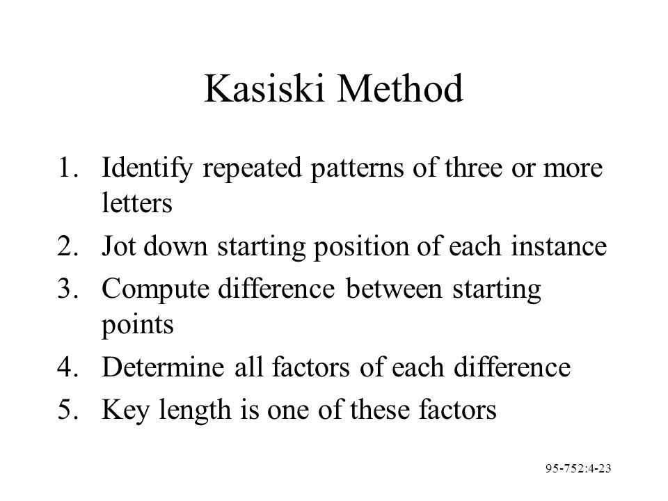 95-752:4-23 Kasiski Method 1.Identify repeated patterns of three or more letters 2.Jot down starting position of each instance 3.Compute difference be