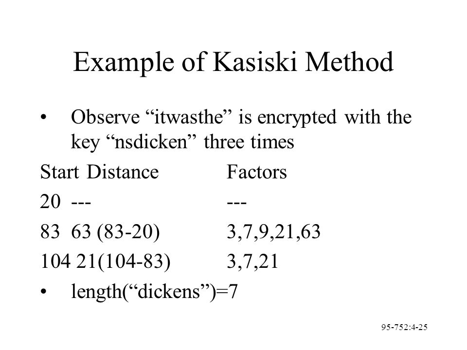 "95-752:4-25 Example of Kasiski Method Observe ""itwasthe"" is encrypted with the key ""nsdicken"" three times StartDistanceFactors 20------ 8363 (83-20)3,"