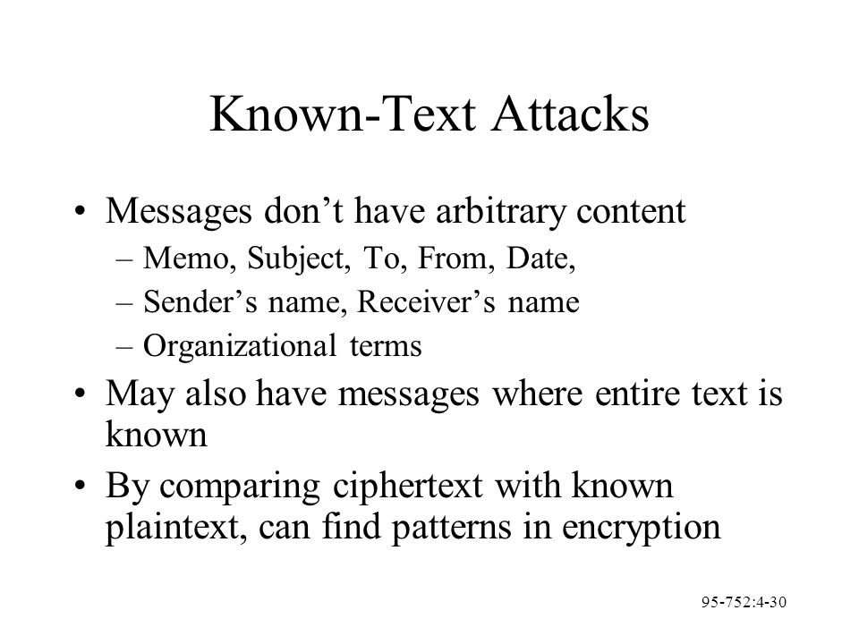 95-752:4-30 Known-Text Attacks Messages don't have arbitrary content –Memo, Subject, To, From, Date, –Sender's name, Receiver's name –Organizational t