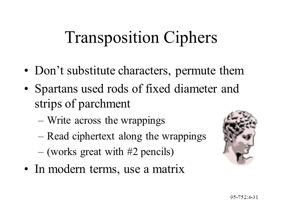 95-752:4-31 Transposition Ciphers Don't substitute characters, permute them Spartans used rods of fixed diameter and strips of parchment –Write across