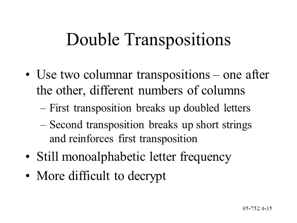 95-752:4-35 Double Transpositions Use two columnar transpositions – one after the other, different numbers of columns –First transposition breaks up d