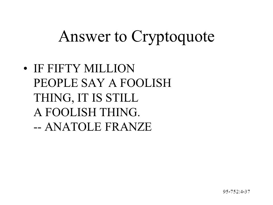 95-752:4-37 Answer to Cryptoquote IF FIFTY MILLION PEOPLE SAY A FOOLISH THING, IT IS STILL A FOOLISH THING. -- ANATOLE FRANZE