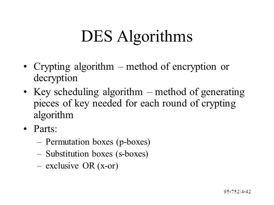 95-752:4-42 DES Algorithms Crypting algorithm – method of encryption or decryption Key scheduling algorithm – method of generating pieces of key neede