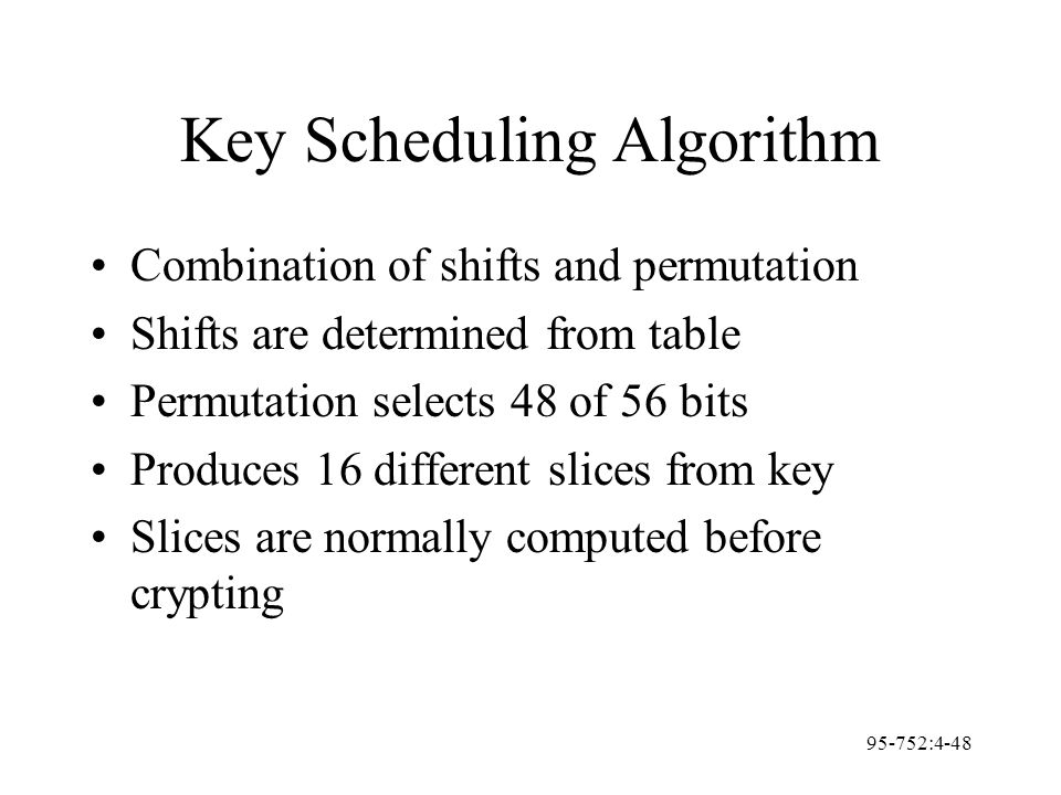 95-752:4-48 Key Scheduling Algorithm Combination of shifts and permutation Shifts are determined from table Permutation selects 48 of 56 bits Produces