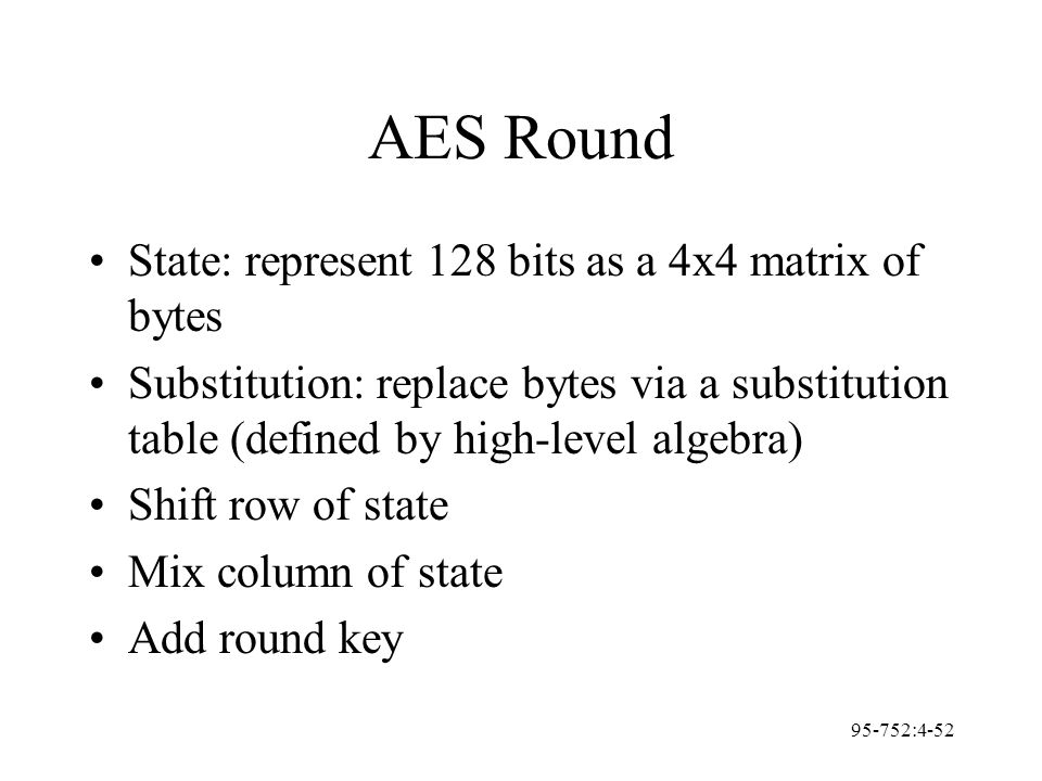 95-752:4-52 AES Round State: represent 128 bits as a 4x4 matrix of bytes Substitution: replace bytes via a substitution table (defined by high-level a