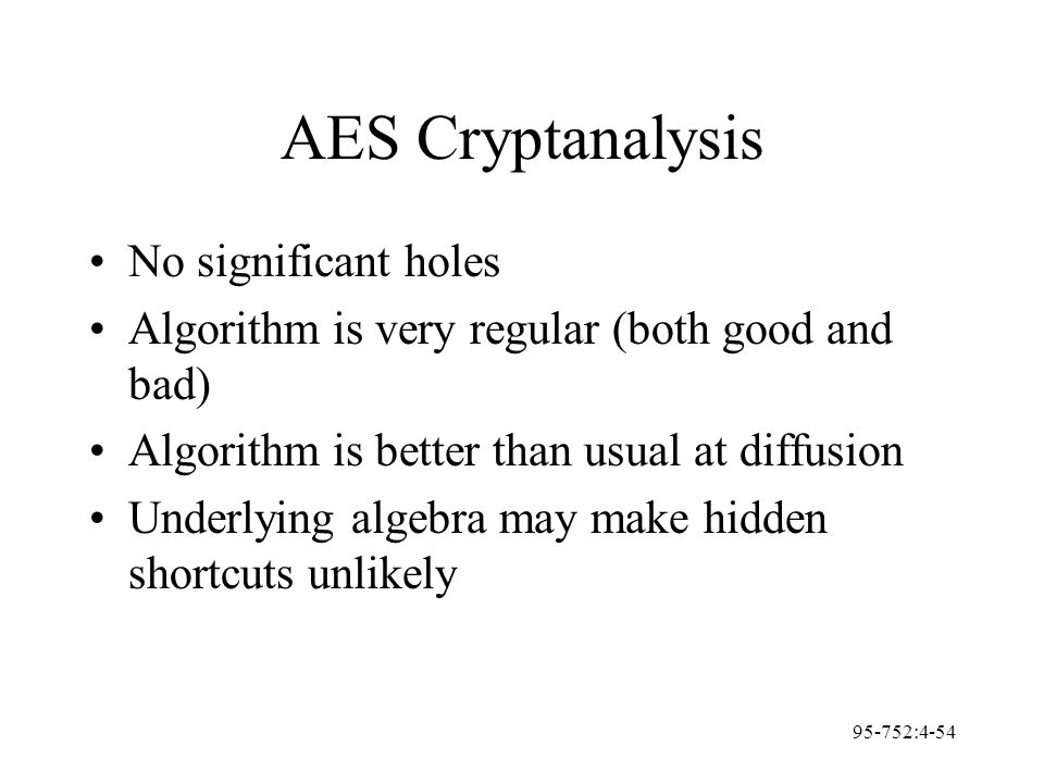 95-752:4-54 AES Cryptanalysis No significant holes Algorithm is very regular (both good and bad) Algorithm is better than usual at diffusion Underlyin