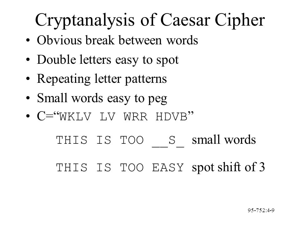 95-752:4-9 Cryptanalysis of Caesar Cipher Obvious break between words Double letters easy to spot Repeating letter patterns Small words easy to peg C=