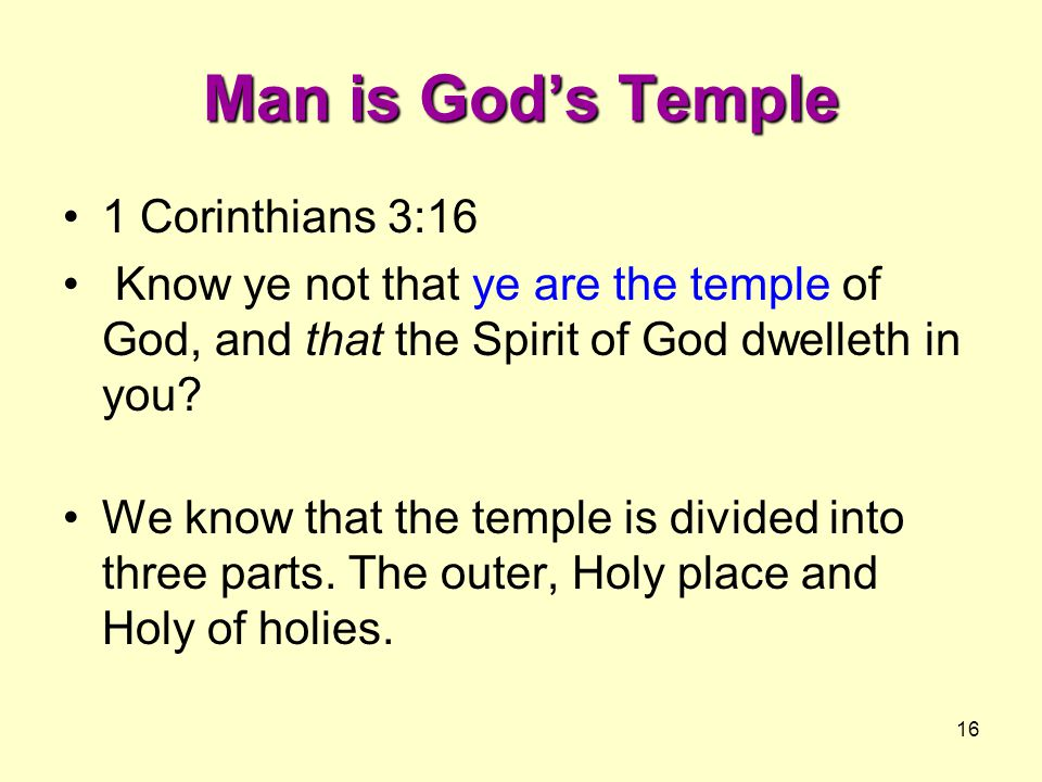 16 Man is God's Temple 1 Corinthians 3:16 Know ye not that ye are the temple of God, and that the Spirit of God dwelleth in you.