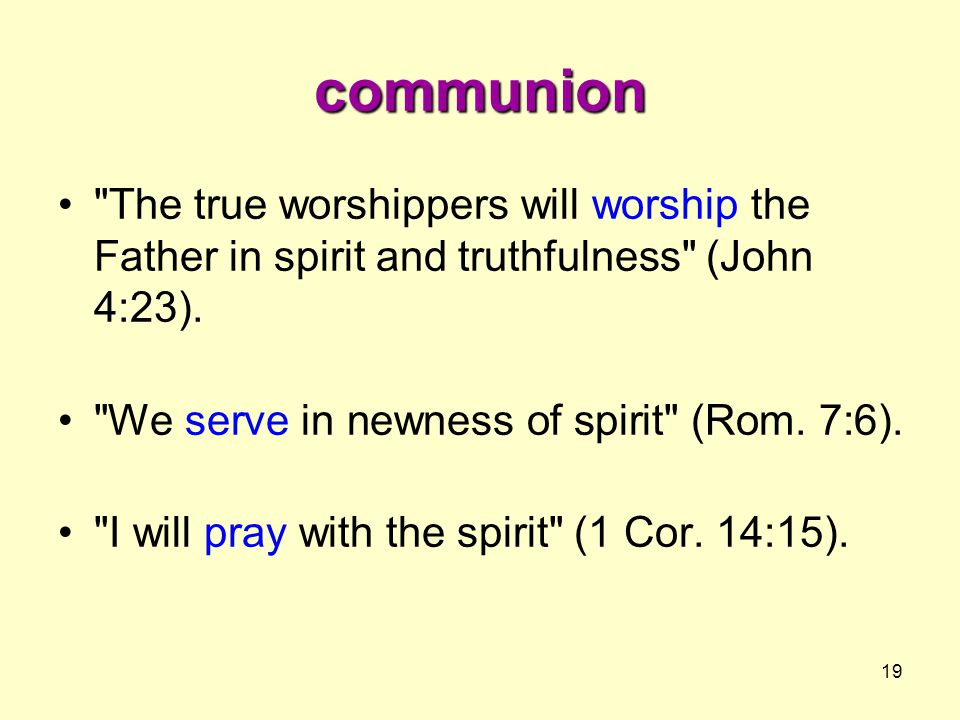 19 communion The true worshippers will worship the Father in spirit and truthfulness (John 4:23).