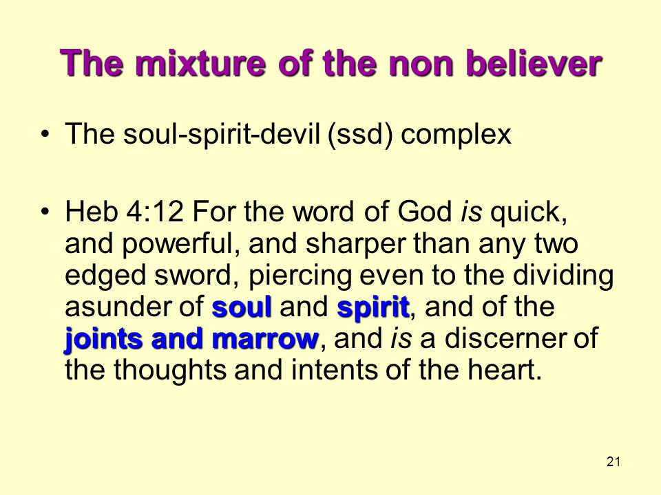 21 The mixture of the non believer The soul-spirit-devil (ssd) complex soulspirit joints and marrowHeb 4:12 For the word of God is quick, and powerful, and sharper than any two edged sword, piercing even to the dividing asunder of soul and spirit, and of the joints and marrow, and is a discerner of the thoughts and intents of the heart.