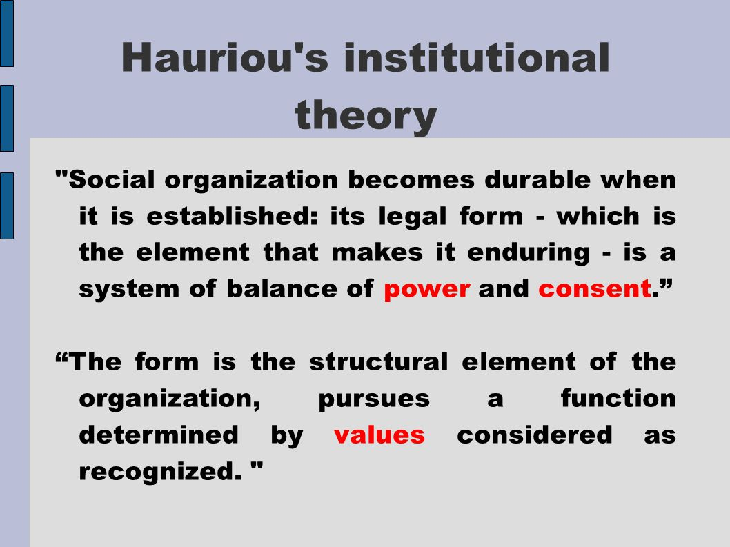 Hauriou s institutional theory Social organization becomes durable when it is established: its legal form - which is the element that makes it enduring - is a system of balance of power and consent. The form is the structural element of the organization, pursues a function determined by values considered as recognized.