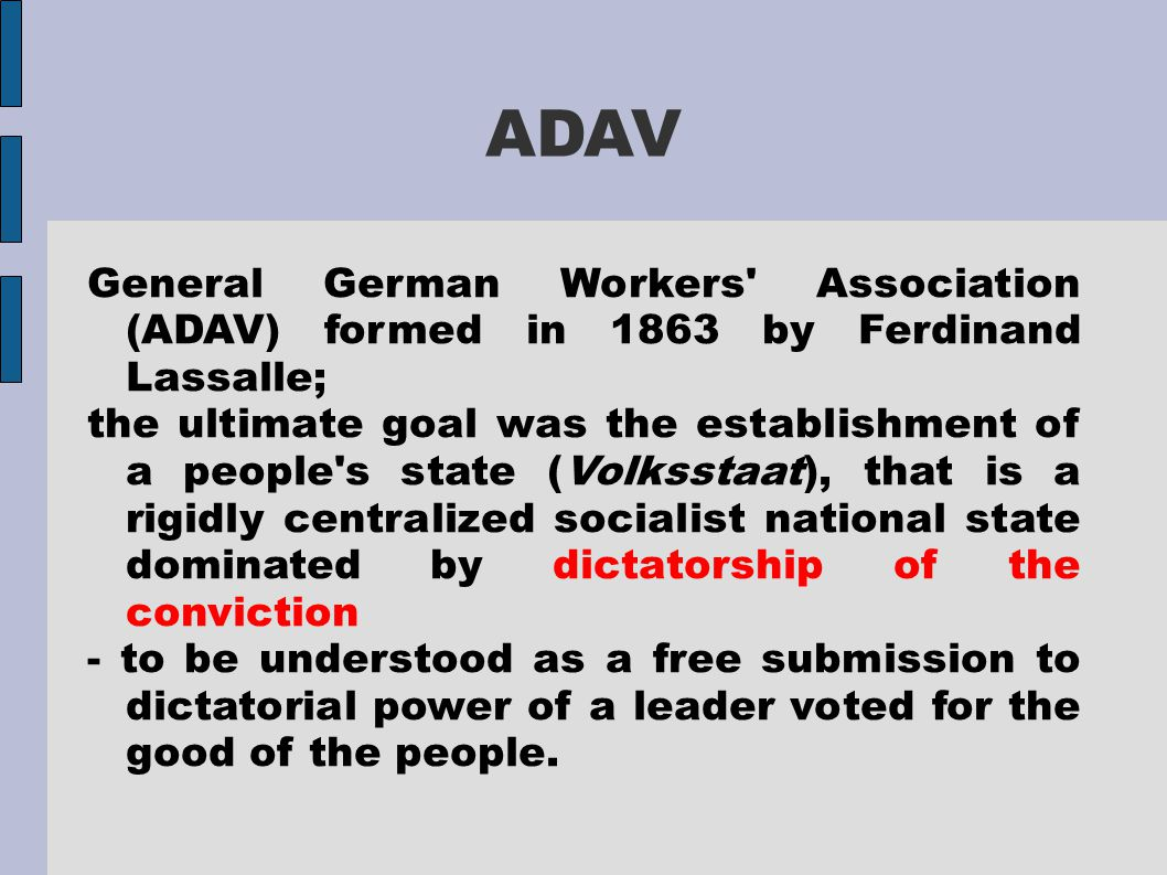 ADAV General German Workers' Association (ADAV) formed in 1863 by Ferdinand Lassalle; the ultimate goal was the establishment of a people's state (Vol