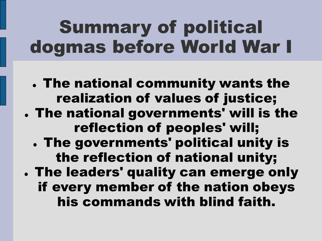 Summary of political dogmas before World War I The national community wants the realization of values of justice; The national governments will is the reflection of peoples will; The governments political unity is the reflection of national unity; The leaders quality can emerge only if every member of the nation obeys his commands with blind faith.