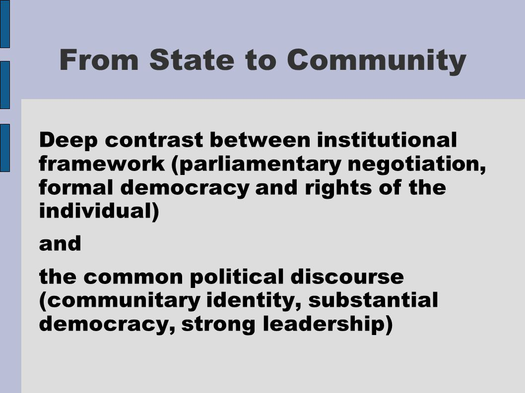 From State to Community Deep contrast between institutional framework (parliamentary negotiation, formal democracy and rights of the individual) and the common political discourse (communitary identity, substantial democracy, strong leadership)