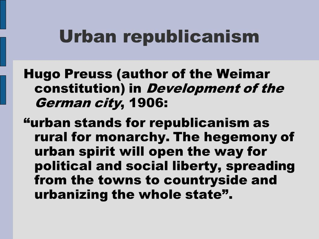 Urban republicanism Hugo Preuss (author of the Weimar constitution) in Development of the German city, 1906: urban stands for republicanism as rural for monarchy.