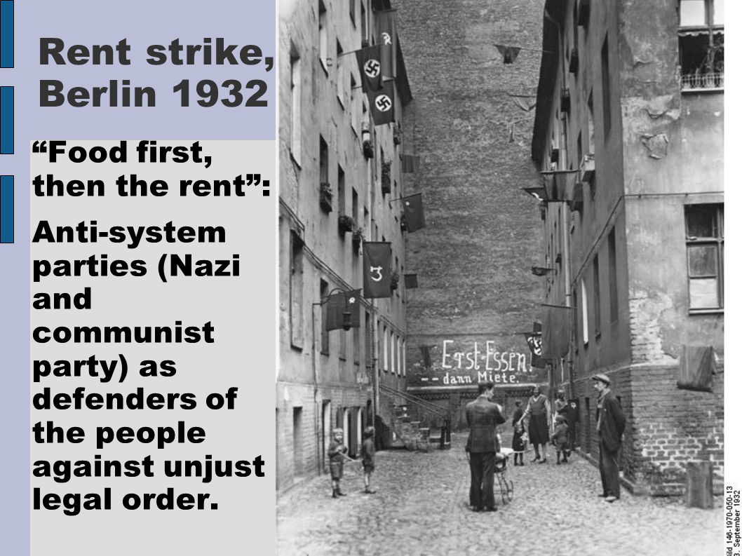 Rent strike, Berlin 1932 Food first, then the rent : Anti-system parties (Nazi and communist party) as defenders of the people against unjust legal order.