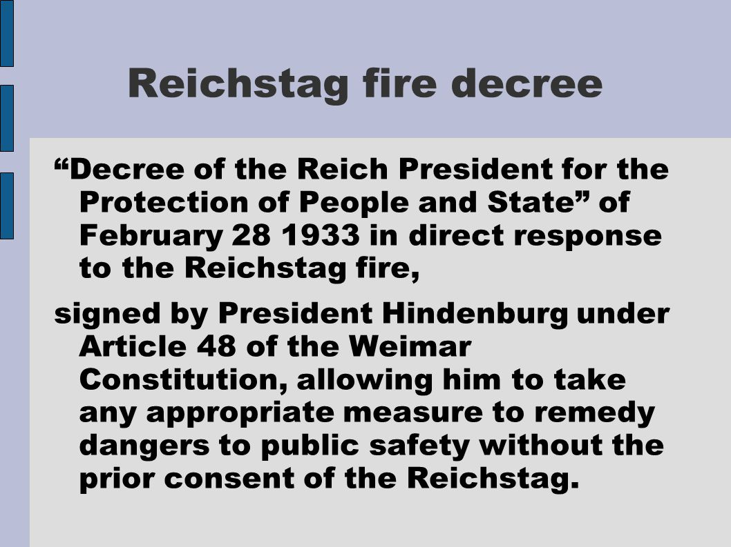 Reichstag fire decree Decree of the Reich President for the Protection of People and State of February 28 1933 in direct response to the Reichstag fire, signed by President Hindenburg under Article 48 of the Weimar Constitution, allowing him to take any appropriate measure to remedy dangers to public safety without the prior consent of the Reichstag.