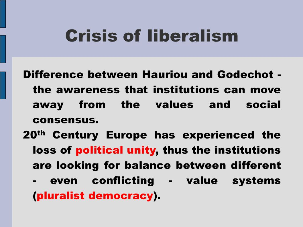 Crisis of liberalism Difference between Hauriou and Godechot - the awareness that institutions can move away from the values  and social consensus.