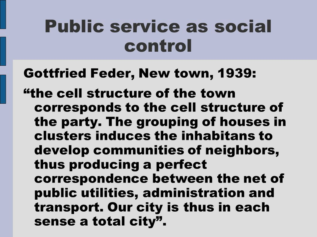 Public service as social control Gottfried Feder, New town, 1939: the cell structure of the town corresponds to the cell structure of the party.