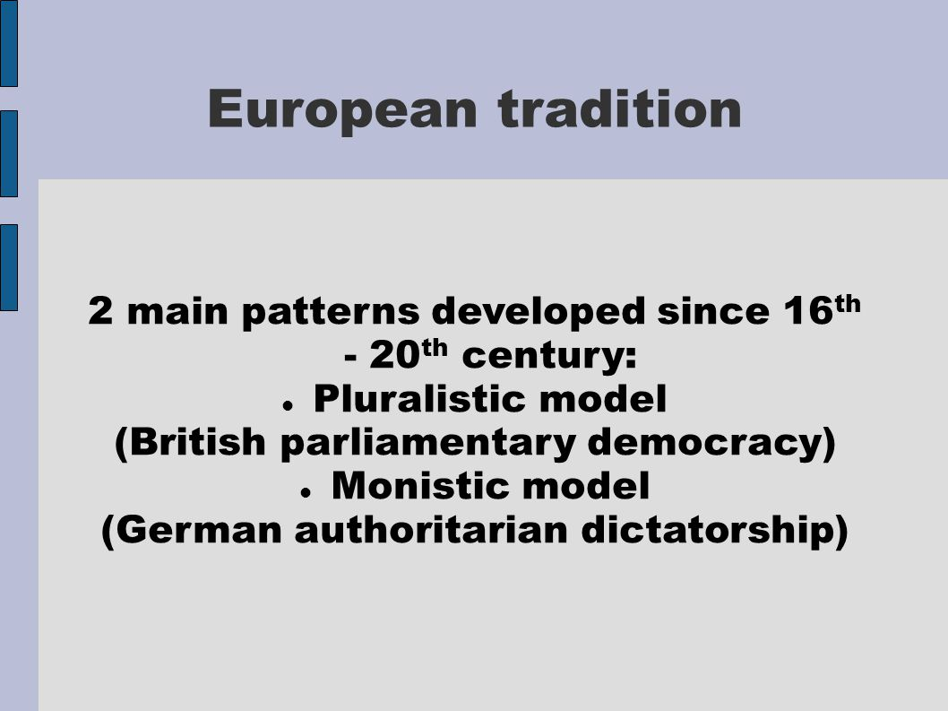 European tradition 2 main patterns developed since 16 th - 20 th century: Pluralistic model (British parliamentary democracy) Monistic model (German a