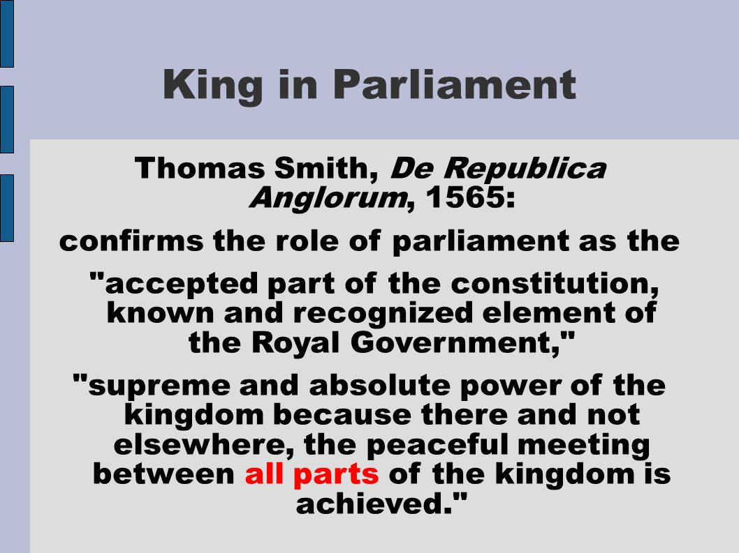 King in Parliament Thomas Smith, De Republica Anglorum, 1565: confirms the role of parliament as the