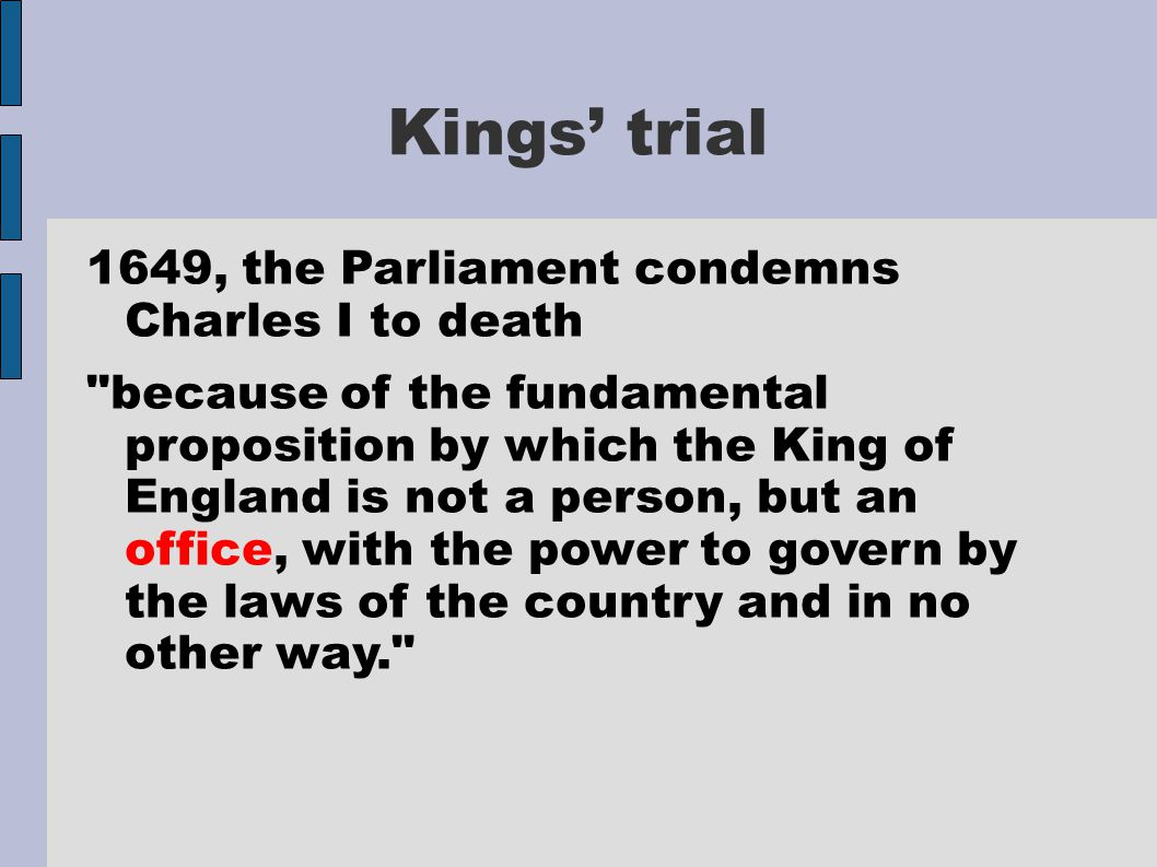 Kings' trial 1649, the Parliament condemns Charles I to death because of the fundamental proposition by which the King of England is not a person, but an office, with the power to govern by the laws of the country and in no other way.
