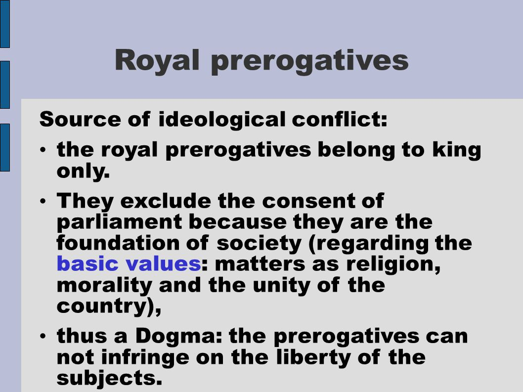 Royal prerogatives Source of ideological conflict: the royal prerogatives belong to king only. They exclude the consent of parliament because they are