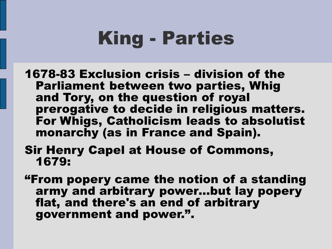 King - Parties 1678-83 Exclusion crisis – division of the Parliament between two parties, Whig and Tory, on the question of royal prerogative to decid