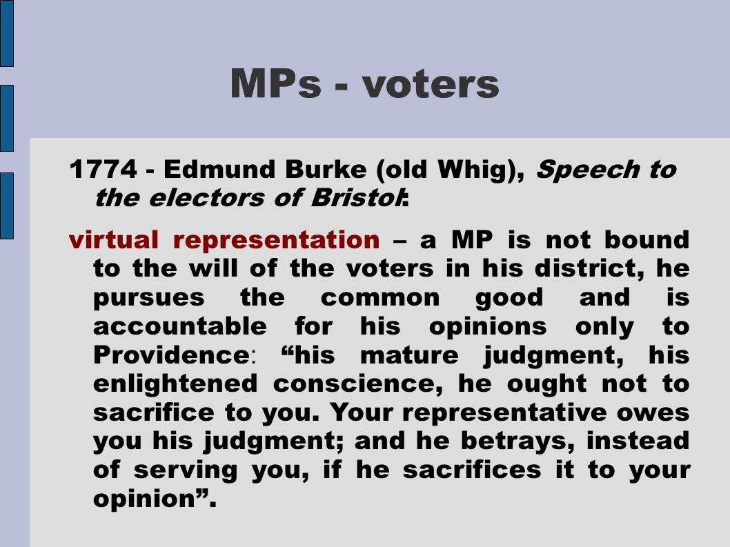 MPs - voters 1774 - Edmund Burke (old Whig), Speech to the electors of Bristol: virtual representation – a MP is not bound to the will of the voters i
