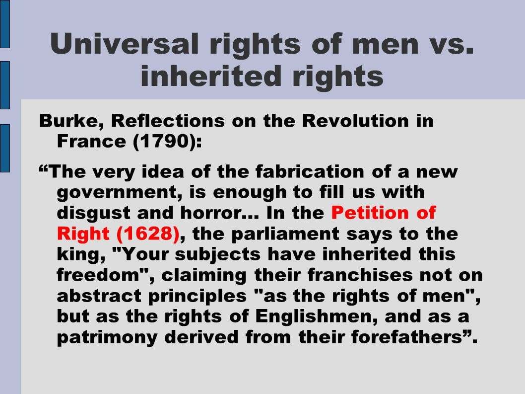 """Universal rights of men vs. inherited rights Burke, Reflections on the Revolution in France (1790): """"The very idea of the fabrication of a new governm"""