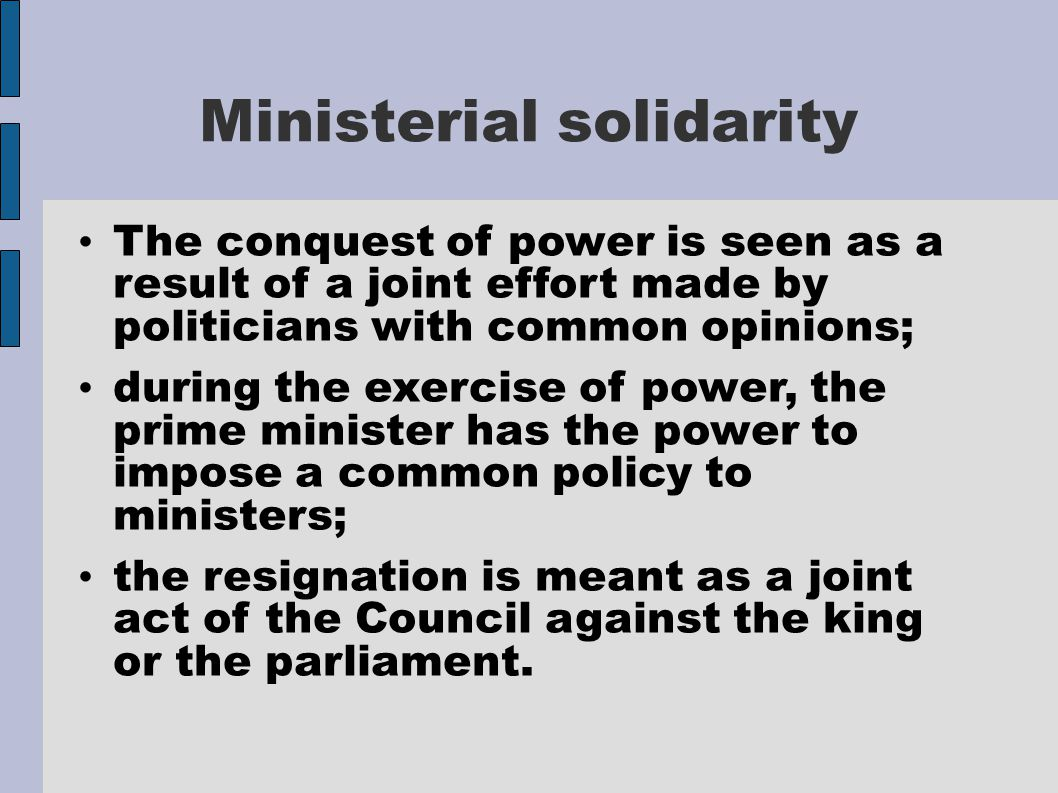 Ministerial solidarity The conquest of power is seen as a result of a joint effort made by politicians with common opinions; during the exercise of power, the prime minister has the power to impose a common policy to ministers; the resignation is meant as a joint act of the Council against the king or the parliament.