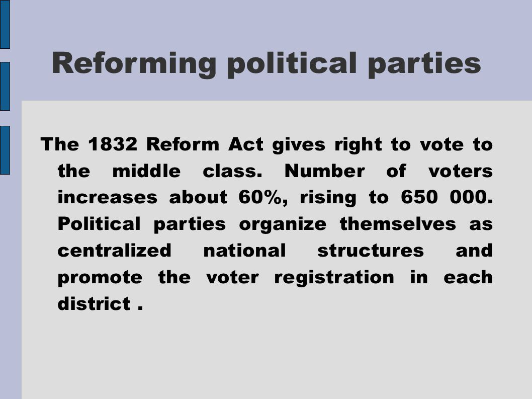 Reforming political parties The 1832 Reform Act gives right to vote to the middle class.