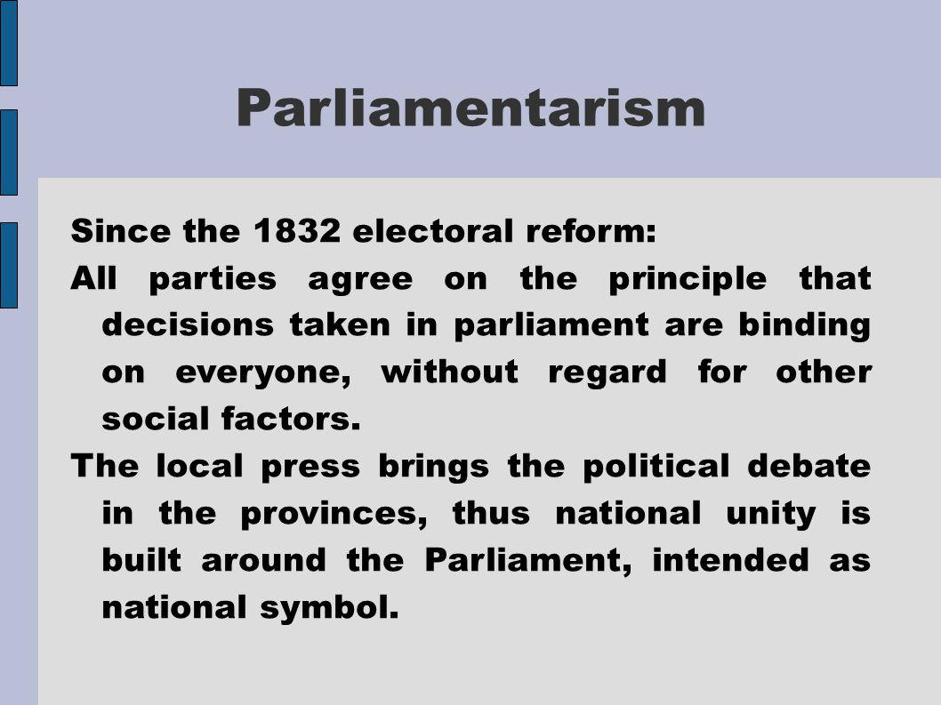 Parliamentarism Since the 1832 electoral reform: All parties agree on the principle that decisions taken in parliament are binding on everyone, withou
