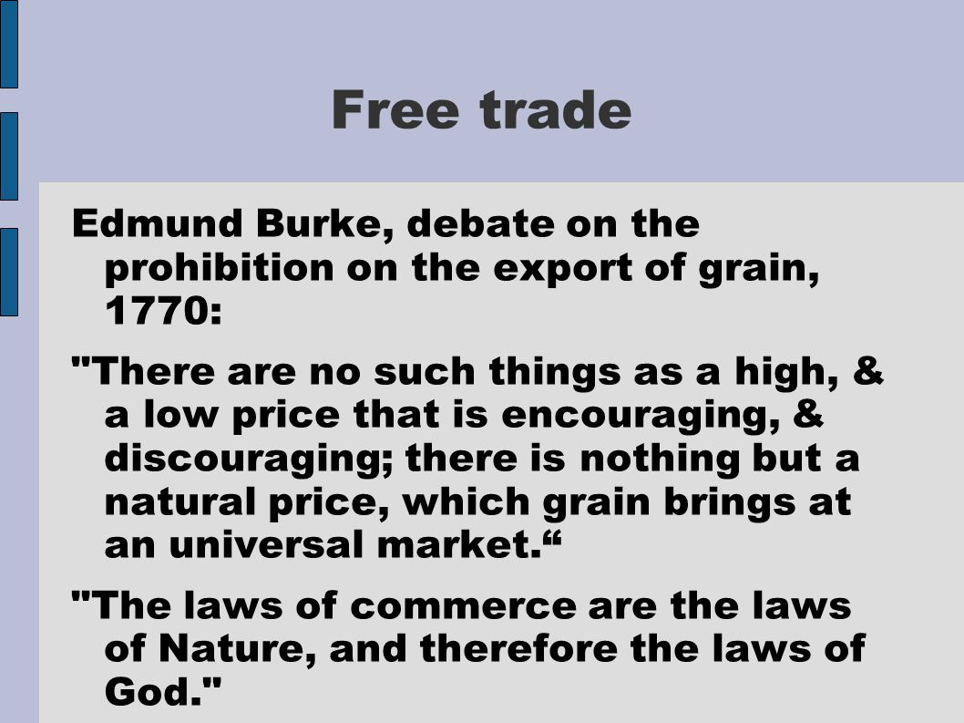 Free trade Edmund Burke, debate on the prohibition on the export of grain, 1770: There are no such things as a high, & a low price that is encouraging, & discouraging; there is nothing but a natural price, which grain brings at an universal market. The laws of commerce are the laws of Nature, and therefore the laws of God.