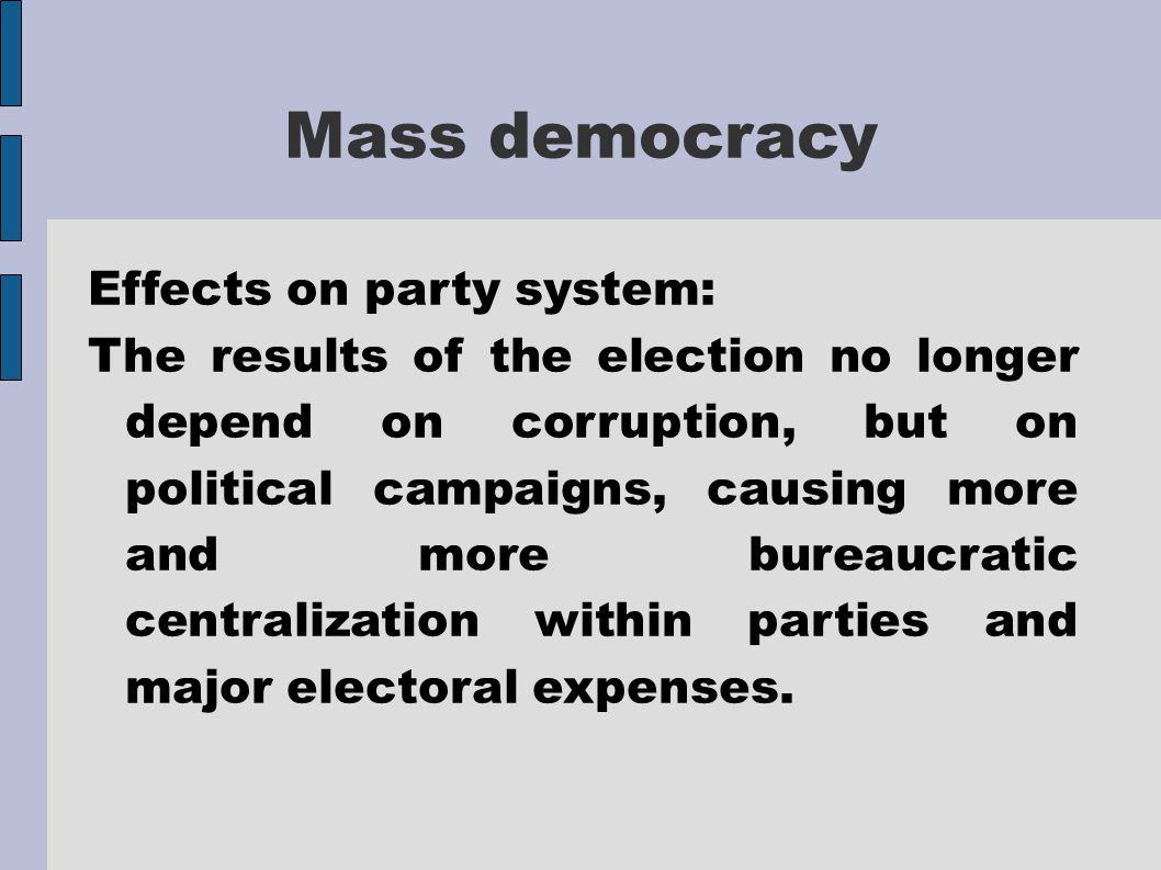 Mass democracy Effects on party system: The results of the election no longer depend on corruption, but on political campaigns, causing more and more bureaucratic centralization within parties and major electoral expenses.