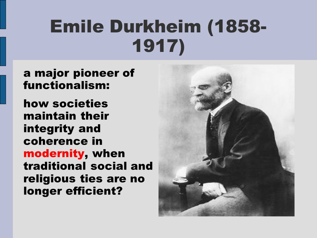 Emile Durkheim (1858- 1917) a major pioneer of functionalism: how societies maintain their integrity and coherence in modernity, when traditional soci
