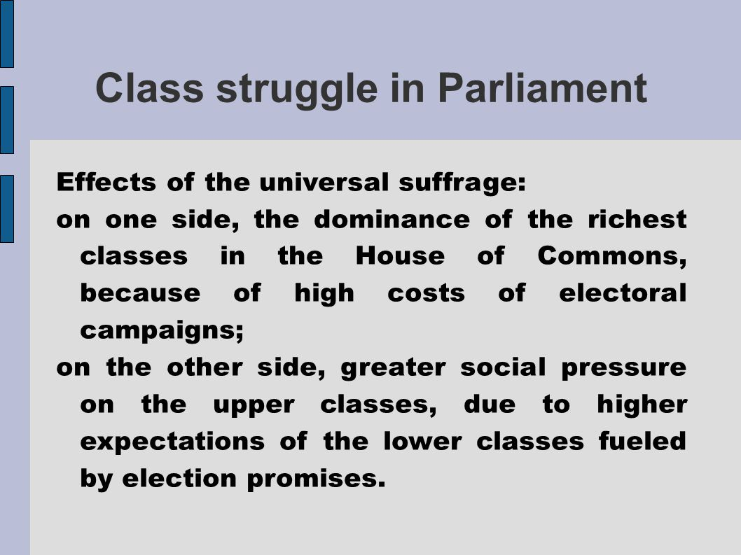 Class struggle in Parliament Effects of the universal suffrage: on one side, the dominance of the richest classes in the House of Commons, because of high costs of electoral campaigns; on the other side, greater social pressure on the upper classes, due to higher expectations of the lower classes fueled by election promises.