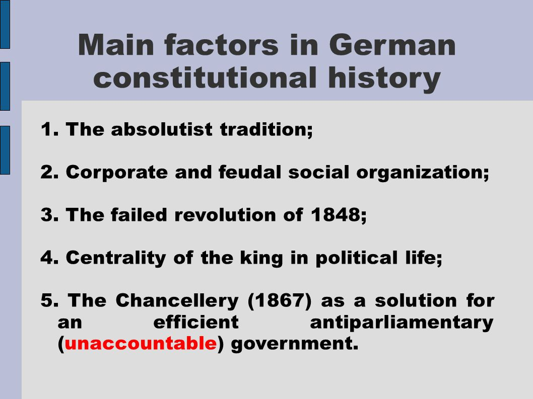 Main factors in German constitutional history 1. The absolutist tradition; 2. Corporate and feudal social organization; 3. The failed revolution of 18