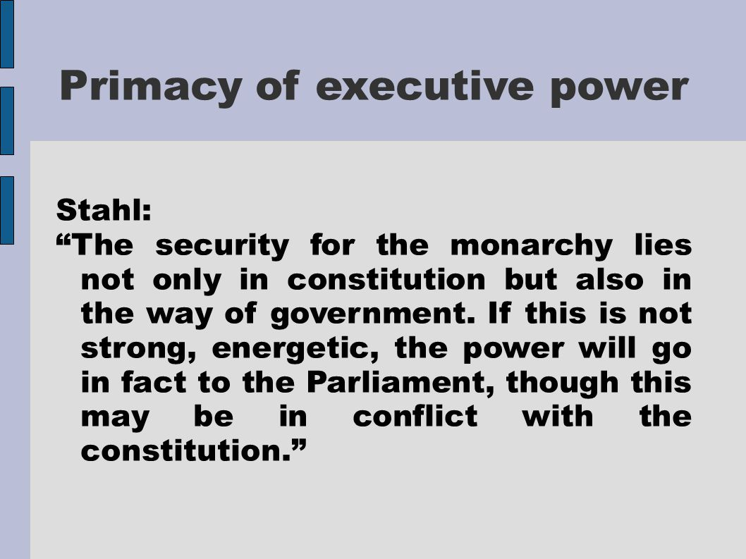 """Primacy of executive power Stahl: """"The security for the monarchy lies not only in constitution but also in the way of government. If this is not stron"""